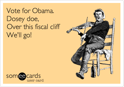 Vote for Obama.Dosey doe,Over this fiscal cliffWe'll go!