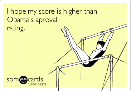 I hope my score is higher than Obama's aprovalrating.