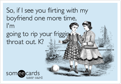 So, if I see you flirting with my boyfriend one more time,