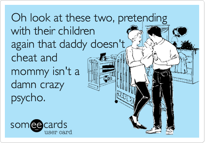 Oh look at these two, pretending with their childrenagain that daddy doesn'tcheat and          mommy isn't adamn crazypsycho.