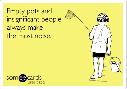 Empty pots and insignificant people always make the most noise.