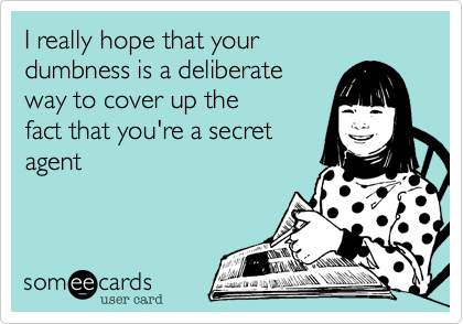 I really hope that yourdumbness is a deliberateway to cover up thefact that you're a secretagent