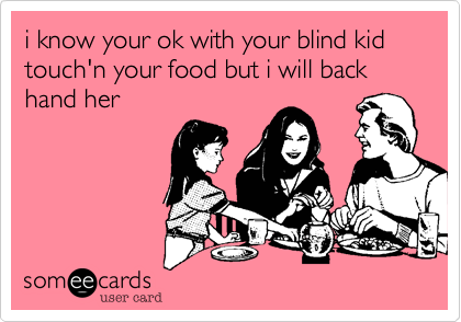 i know your ok with your blind kid touch'n your food but i will back hand her