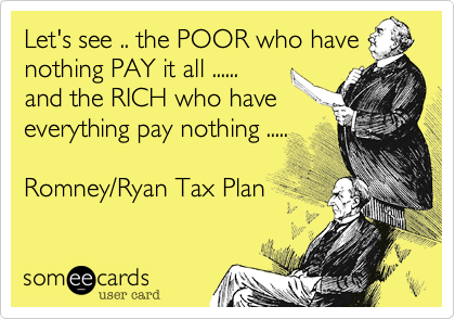 Let's see .. the POOR who havenothing PAY it all ......and the RICH who have everything pay nothing .....Romney/Ryan Tax Plan