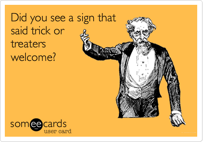 Did you see a sign thatsaid trick ortreaterswelcome?