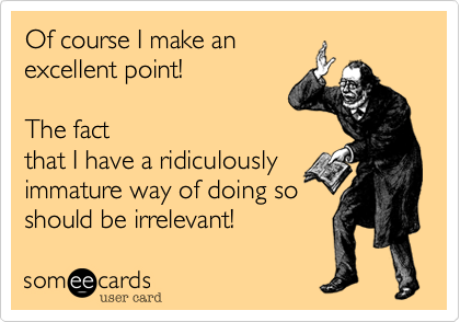 Of course I make anexcellent point!  The factthat I have a ridiculouslyimmature way of doing soshould be irrelevant!