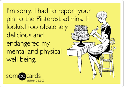 I'm sorry. I had to report yourpin to the Pinterest admins. Itlooked too obscenelydelicious andendangered mymental and physicalwell-being.