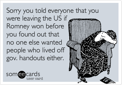 Sorry you told everyone that you were leaving the US if Romney won before you found out thatno one else wantedpeople who lived offgov. handouts either.