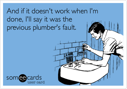 And if it doesn't work when I'm done, I'll say it was theprevious plumber's fault.