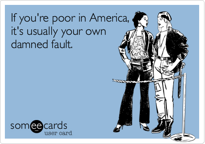 If you're poor in America,it's usually your owndamned fault.