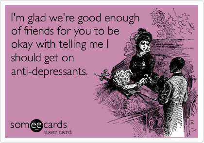 I'm glad we're good enoughof friends for you to be okay with telling me I should get onanti-depressants.