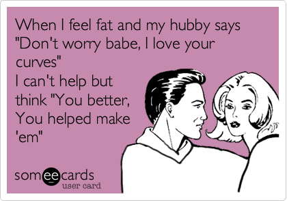 """When I feel fat and my hubby says """"Don't worry babe, I love your curves""""I can't help butthink """"You better,You helped make'em"""""""
