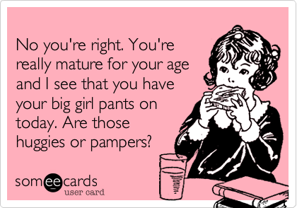 No you're right. You'rereally mature for your ageand I see that you haveyour big girl pants ontoday. Are those huggies or pampers?