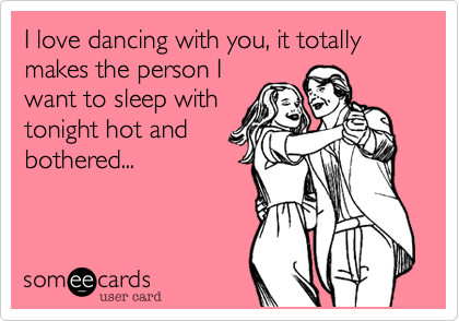 I love dancing with you, it totally makes the person I