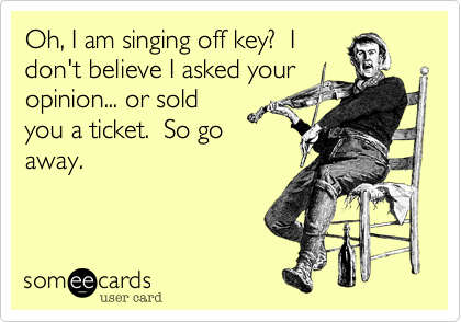 Oh, I am singing off key?  Idon't believe I asked youropinion... or soldyou a ticket.  So goaway.