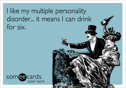 I like my multiple personality disorder... it means I can drink