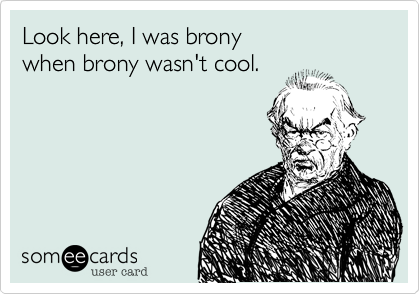 Look here, I was brony