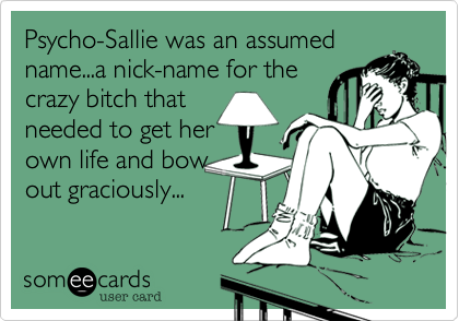 Psycho-Sallie was an assumedname...a nick-name for thecrazy bitch thatneeded to get herown life and bowout graciously...