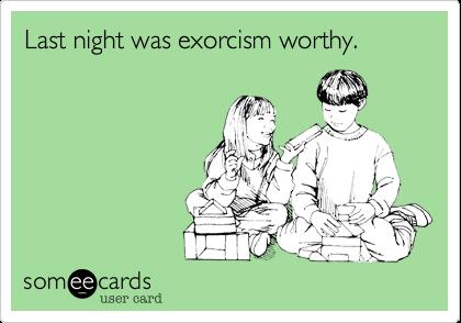 Last night was exorcism worthy.