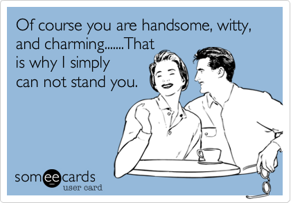 Of course you are handsome, witty, and charming.......Thatis why I simplycan not stand you.