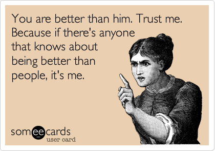 You are better than him. Trust me.  Because if there's anyone