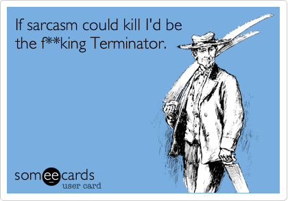 If sarcasm could kill I'd be