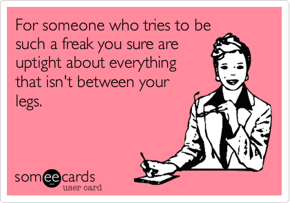 For someone who tries to besuch a freak you sure areuptight about everythingthat isn't between yourlegs.