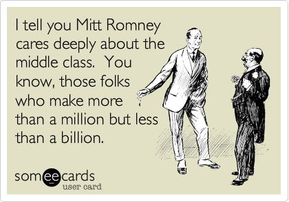 I tell you Mitt Romneycares deeply about themiddle class.  Youknow, those folkswho make morethan a million but lessthan a billion.