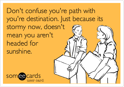 Don't confuse you're path with you're destination. Just because its stormy now, doesn'tmean you aren't headed forsunshine.