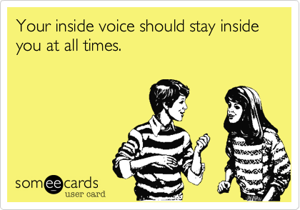 Your inside voice should stay inside you at all times.