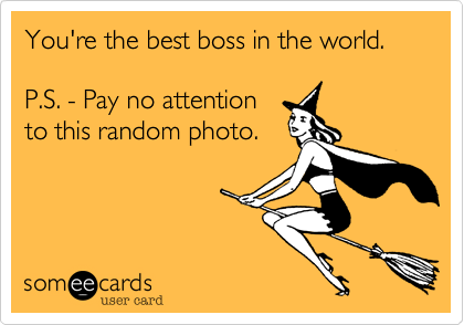 You're the best boss in the world. P.S. - Pay no attention to this