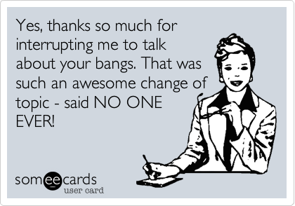 Yes, thanks so much forinterrupting me to talkabout your bangs. That wassuch an awesome change oftopic - said NO ONEEVER!