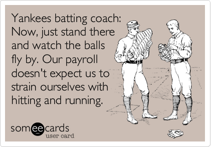 Yankees batting coach:Now, just stand thereand watch the ballsfly by. Our payrolldoesn't expect us tostrain ourselves with hitting and running.