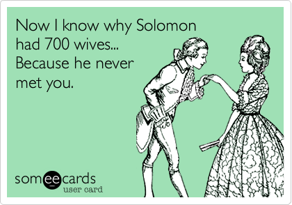 Now I know why Solomonhad 700 wives...Because he nevermet you.
