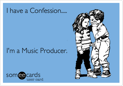 I have a Confession.....I'm a Music Producer.