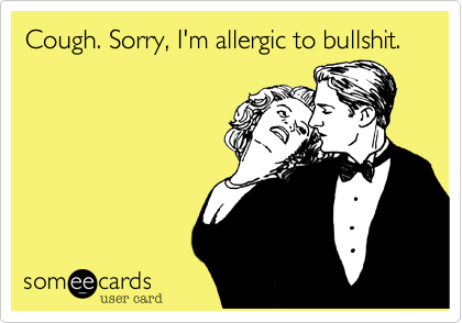 Cough. Sorry, I'm allergic to bullshit.