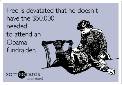 Fred is devatated that he doesn't have the $50,000neededto attend anObama fundraider.