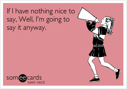 If I have nothing nice tosay, Well, I'm going tosay it anyway.