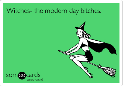 Witches- the modern day bitches.