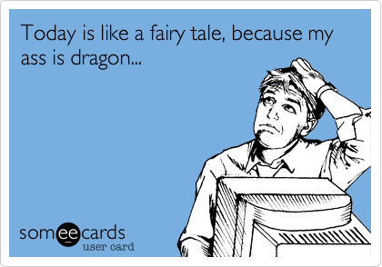 Today is like a fairy tale, because my ass is dragon...