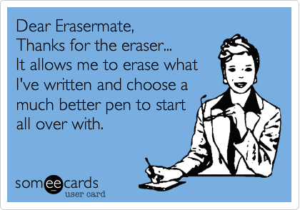 Dear Erasermate,Thanks for the eraser...It allows me to erase whatI've written and choose amuch better pen to startall over with.