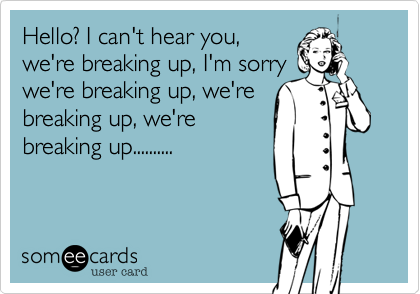 Hello? I can't hear you,we're breaking up, I'm sorrywe're breaking up, we'rebreaking up, we'rebreaking up..........