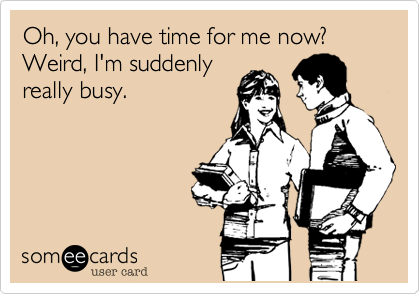 Oh, you have time for me now? Weird, I'm suddenly
