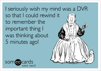 I seriously wish my mind was a DVR so that I could rewind it