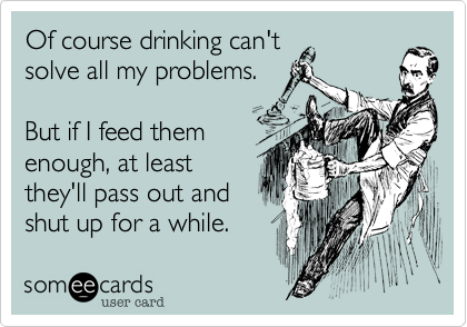 Of course drinking can'tsolve all my problems.But if I feed themenough, at leastthey'll pass out andshut up for a while.