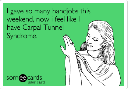 I gave so many handjobs this weekend, now i feel like Ihave Carpal TunnelSyndrome.