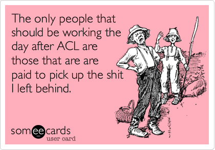 The only people thatshould be working theday after ACL arethose that are are paid to pick up the shitI left behind.