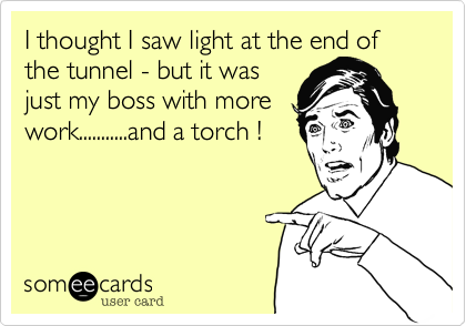 I thought I saw light at the end of the tunnel - but it wasjust my boss with morework...........and a torch !