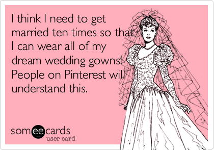 I think I need to getmarried ten times so thatI can wear all of mydream wedding gowns!People on Pinterest willunderstand this.