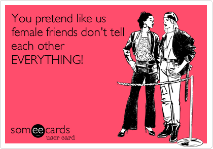 You pretend like usfemale friends don't telleach otherEVERYTHING!